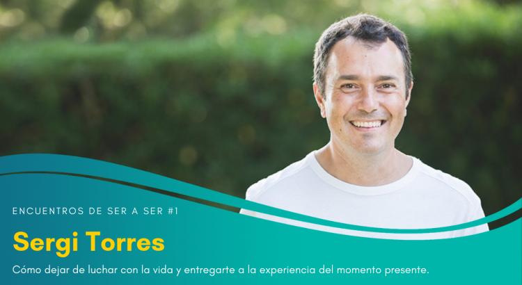 Encuentros de Ser a Ser #01. Cómo dejar de luchar con la vida y entregarte a la experiencia del momento presente con Sergi Torres