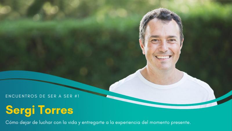 Cómo dejar de luchar con la vida y entregarte a la experiencia del momento presente con Sergi Torres