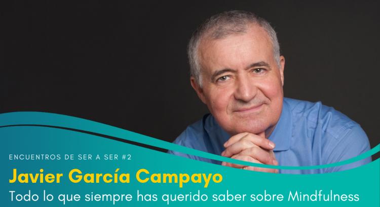 Encuentros de Ser a Ser #02. Todo lo que siempre has querido saber sobre Mindfulness con Javier García Campayo